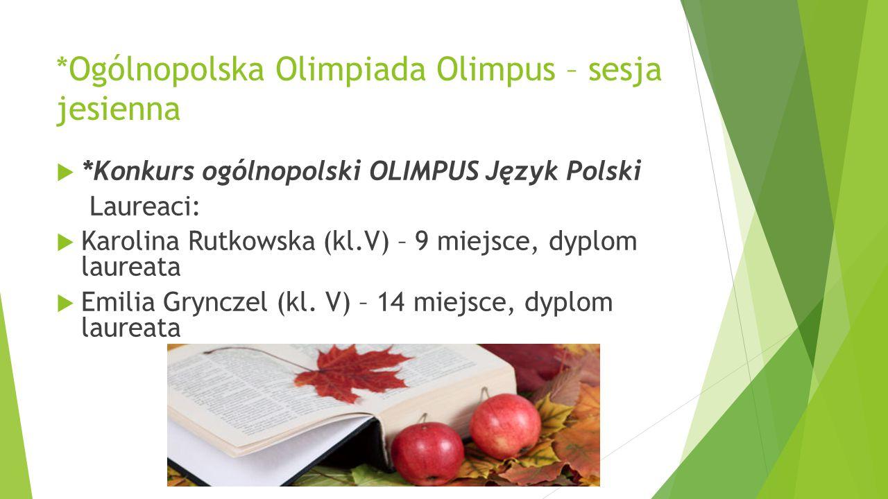 *Ogólnopolska Olimpiada Olimpus – sesja jesienna  *Konkurs ogólnopolski OLIMPUS Język Polski Laureaci:  Karolina Rutkowska (kl.V) – 9 miejsce, dyplo