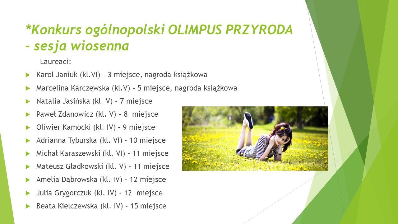 *Konkurs ogólnopolski OLIMPUS PRZYRODA - sesja wiosenna Laureaci:  Karol Janiuk (kl.VI) – 3 miejsce, nagroda książkowa  Marcelina Karczewska (kl.V)