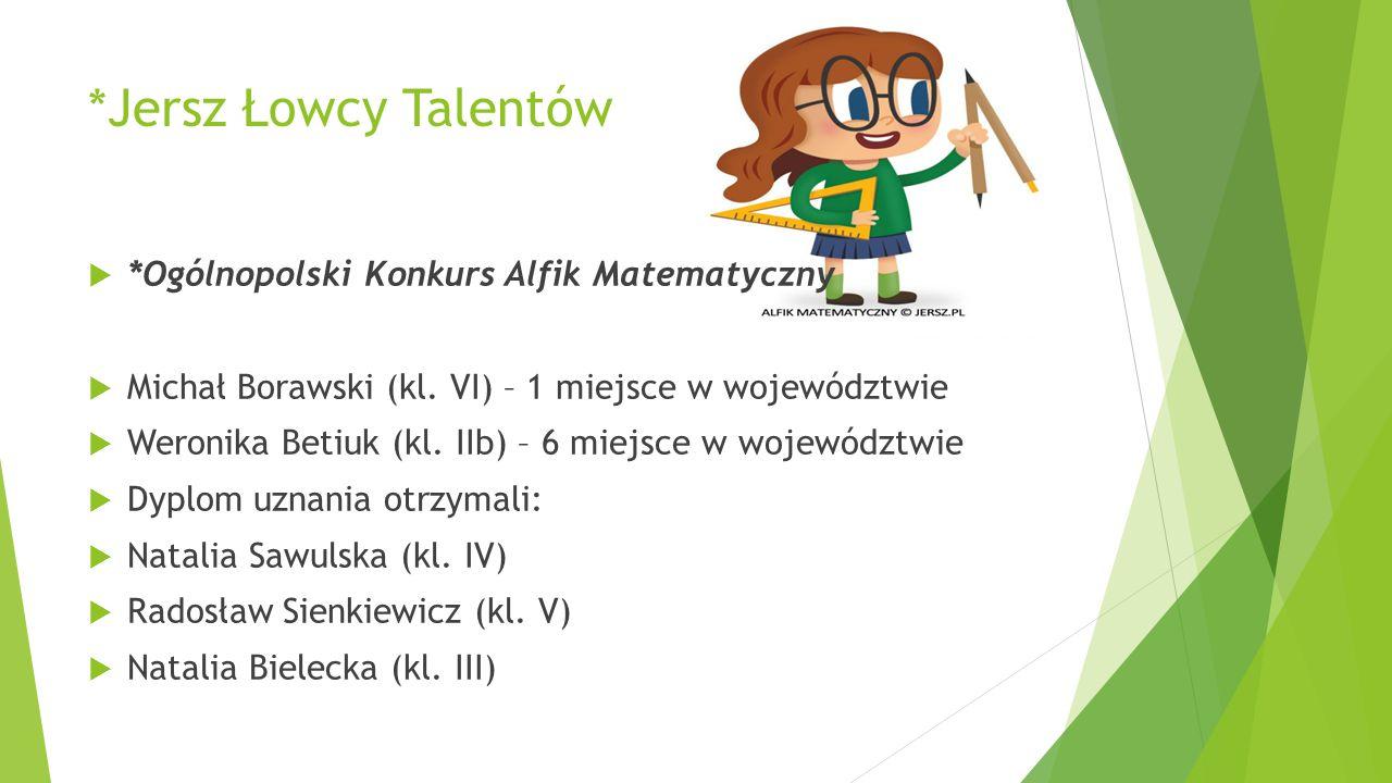 *Jersz Łowcy Talentów  *Ogólnopolski Konkurs Alfik Matematyczny  Michał Borawski (kl. VI) – 1 miejsce w województwie  Weronika Betiuk (kl. IIb) – 6