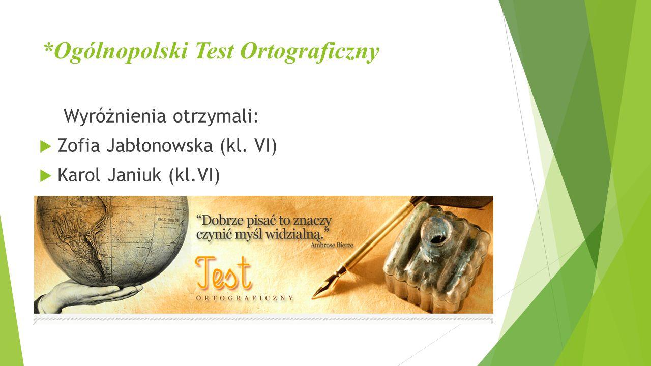*Ogólnopolski Test Ortograficzny Wyróżnienia otrzymali:  Zofia Jabłonowska (kl. VI)  Karol Janiuk (kl.VI)