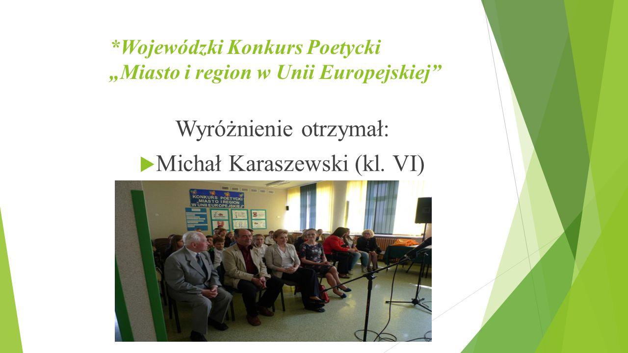 """*Wojewódzki Konkurs Poetycki """"Miasto i region w Unii Europejskiej"""" Wyróżnienie otrzymał:  Michał Karaszewski (kl. VI)"""