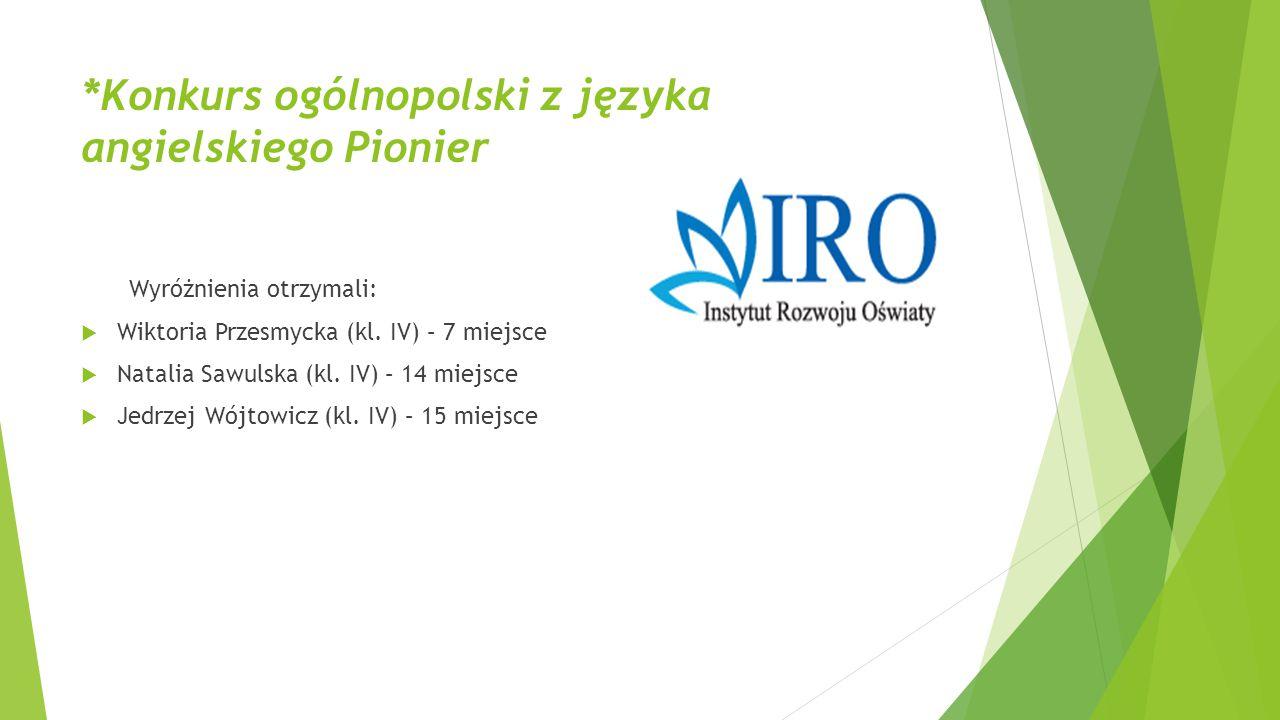 *Konkurs ogólnopolski z języka angielskiego Pionier Wyróżnienia otrzymali:  Wiktoria Przesmycka (kl. IV) – 7 miejsce  Natalia Sawulska (kl. IV) – 14