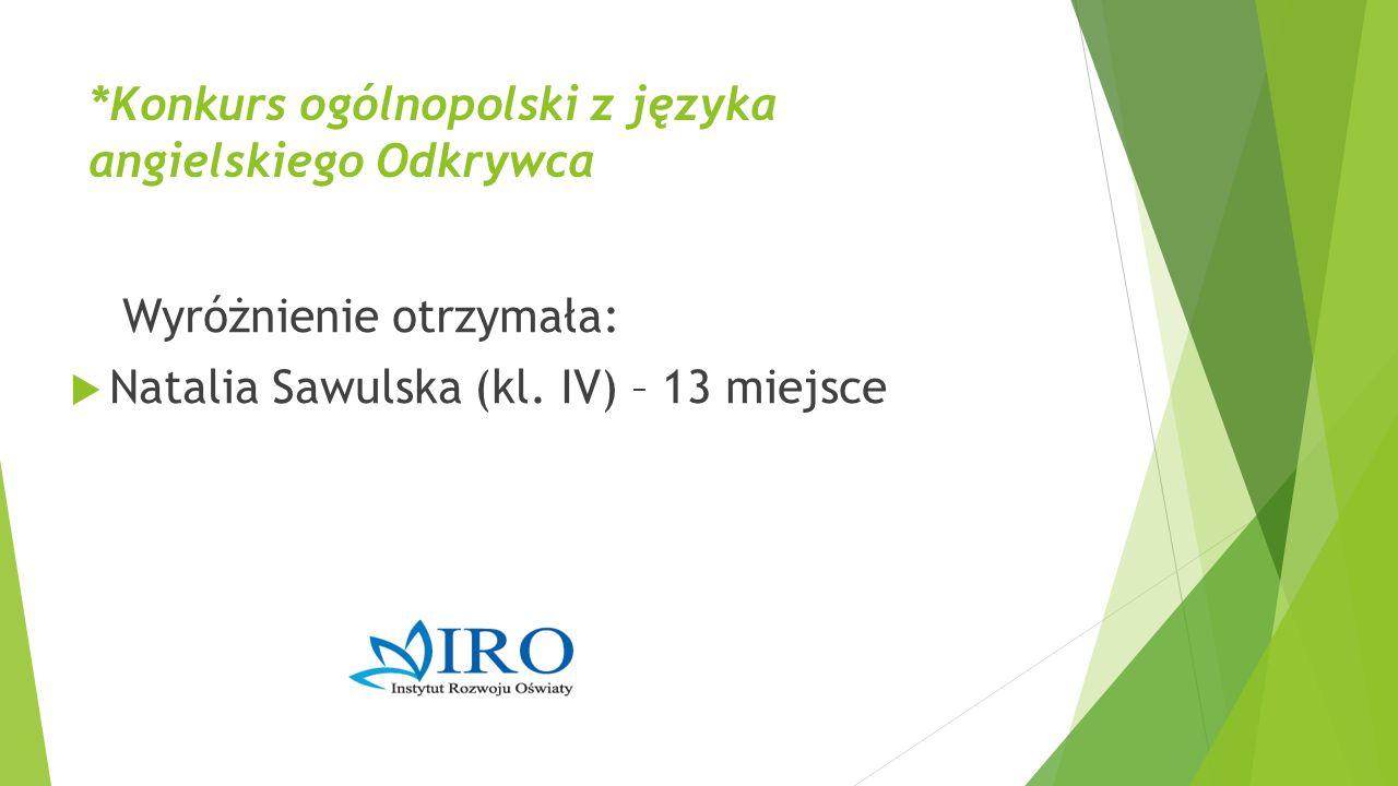 *Konkurs ogólnopolski z języka angielskiego Odkrywca Wyróżnienie otrzymała:  Natalia Sawulska (kl. IV) – 13 miejsce
