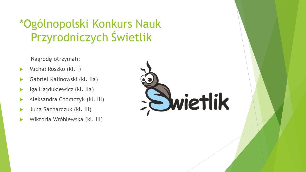 *Ogólnopolski Konkurs Nauk Przyrodniczych Świetlik Nagrodę otrzymali:  Michał Roszko (kl. I)  Gabriel Kalinowski (kl. IIa)  Iga Hajdukiewicz (kl. I