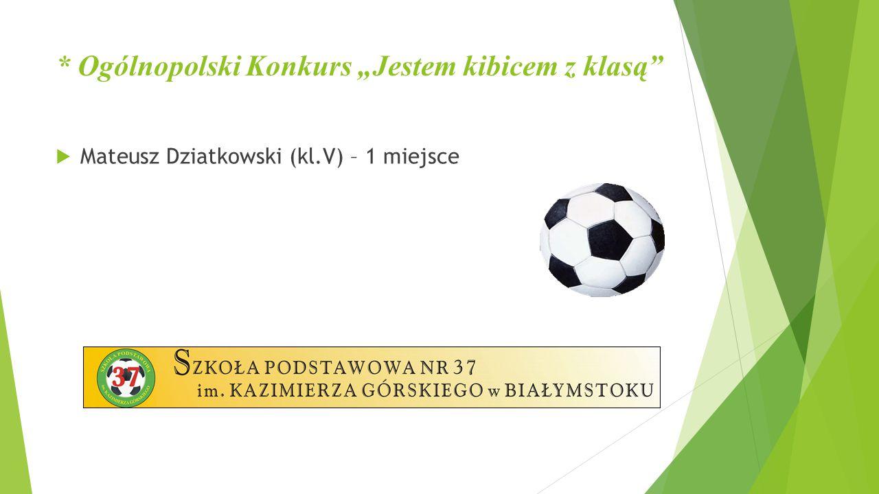 """* Ogólnopolski Konkurs """"Jestem kibicem z klasą""""  Mateusz Dziatkowski (kl.V) – 1 miejsce"""