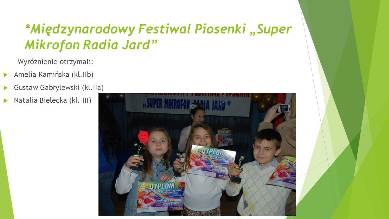"""*Międzynarodowy Festiwal Piosenki """"Super Mikrofon Radia Jard"""" Wyróżnienie otrzymali:  Amelia Kamińska (kl.IIb)  Gustaw Gabrylewski (kl.IIa)  Natali"""