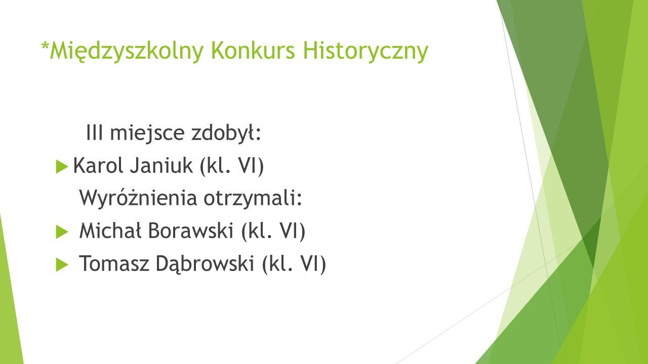 *Międzyszkolny Konkurs Historyczny III miejsce zdobył:  Karol Janiuk (kl. VI) Wyróżnienia otrzymali:  Michał Borawski (kl. VI)  Tomasz Dąbrowski (k