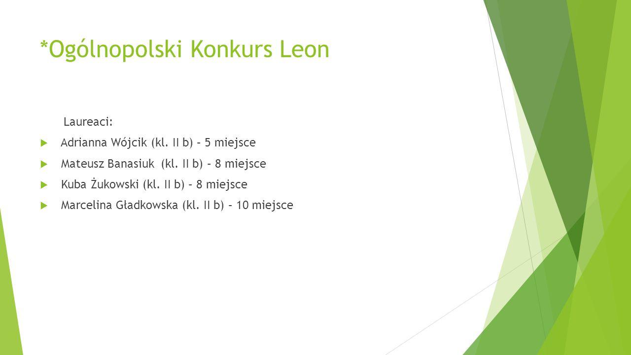 *Ogólnopolski Konkurs Leon Laureaci:  Adrianna Wójcik (kl. II b) – 5 miejsce  Mateusz Banasiuk (kl. II b) – 8 miejsce  Kuba Żukowski (kl. II b) – 8