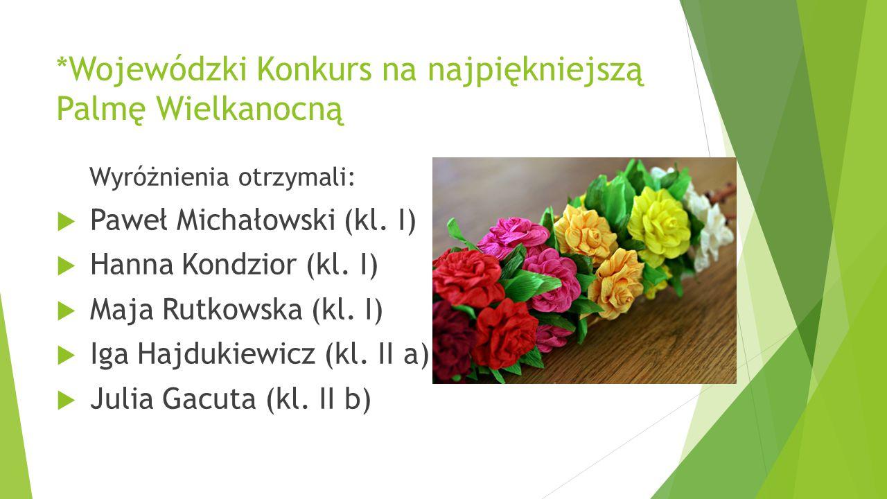 *Wojewódzki Konkurs na najpiękniejszą Palmę Wielkanocną Wyróżnienia otrzymali:  Paweł Michałowski (kl. I)  Hanna Kondzior (kl. I)  Maja Rutkowska (