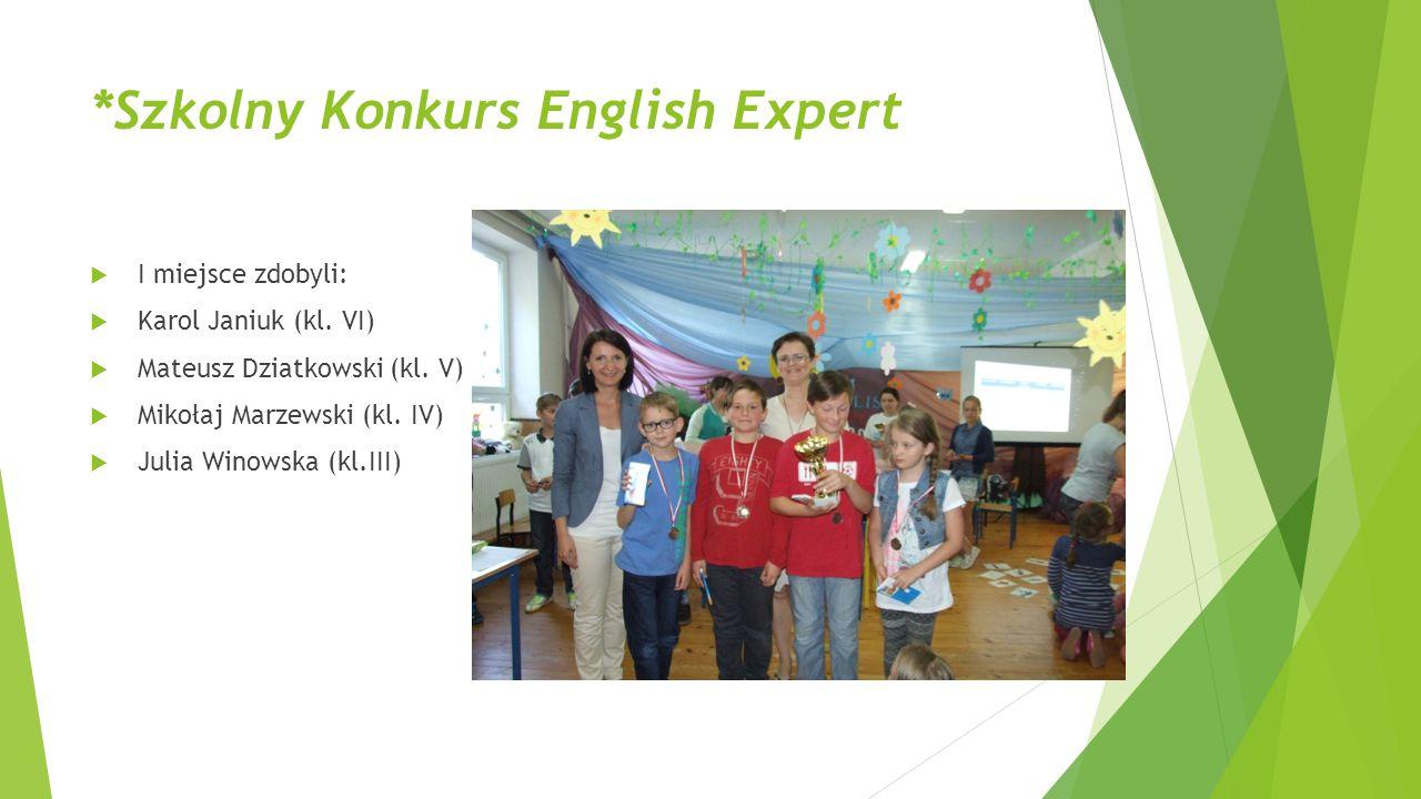 *Szkolny Konkurs English Expert  I miejsce zdobyli:  Karol Janiuk (kl. VI)  Mateusz Dziatkowski (kl. V)  Mikołaj Marzewski (kl. IV)  Julia Winows
