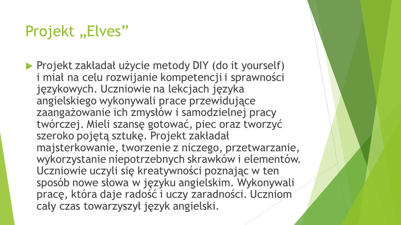 """Projekt """"Elves""""  Projekt zakładał użycie metody DIY (do it yourself) i miał na celu rozwijanie kompetencji i sprawności językowych. Uczniowie na lekc"""