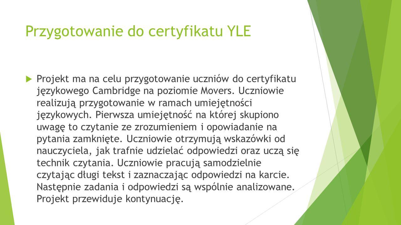 Przygotowanie do certyfikatu YLE  Projekt ma na celu przygotowanie uczniów do certyfikatu językowego Cambridge na poziomie Movers. Uczniowie realizuj
