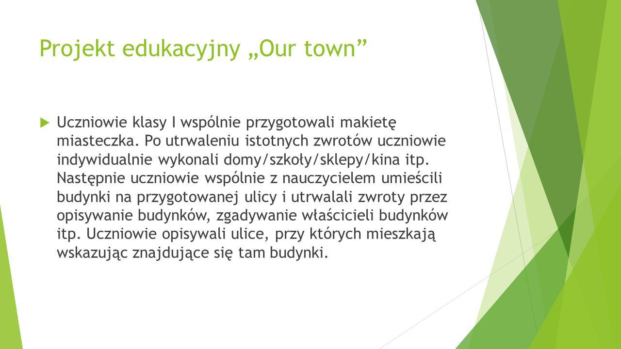 """Projekt edukacyjny """"Our town""""  Uczniowie klasy I wspólnie przygotowali makietę miasteczka. Po utrwaleniu istotnych zwrotów uczniowie indywidualnie wy"""