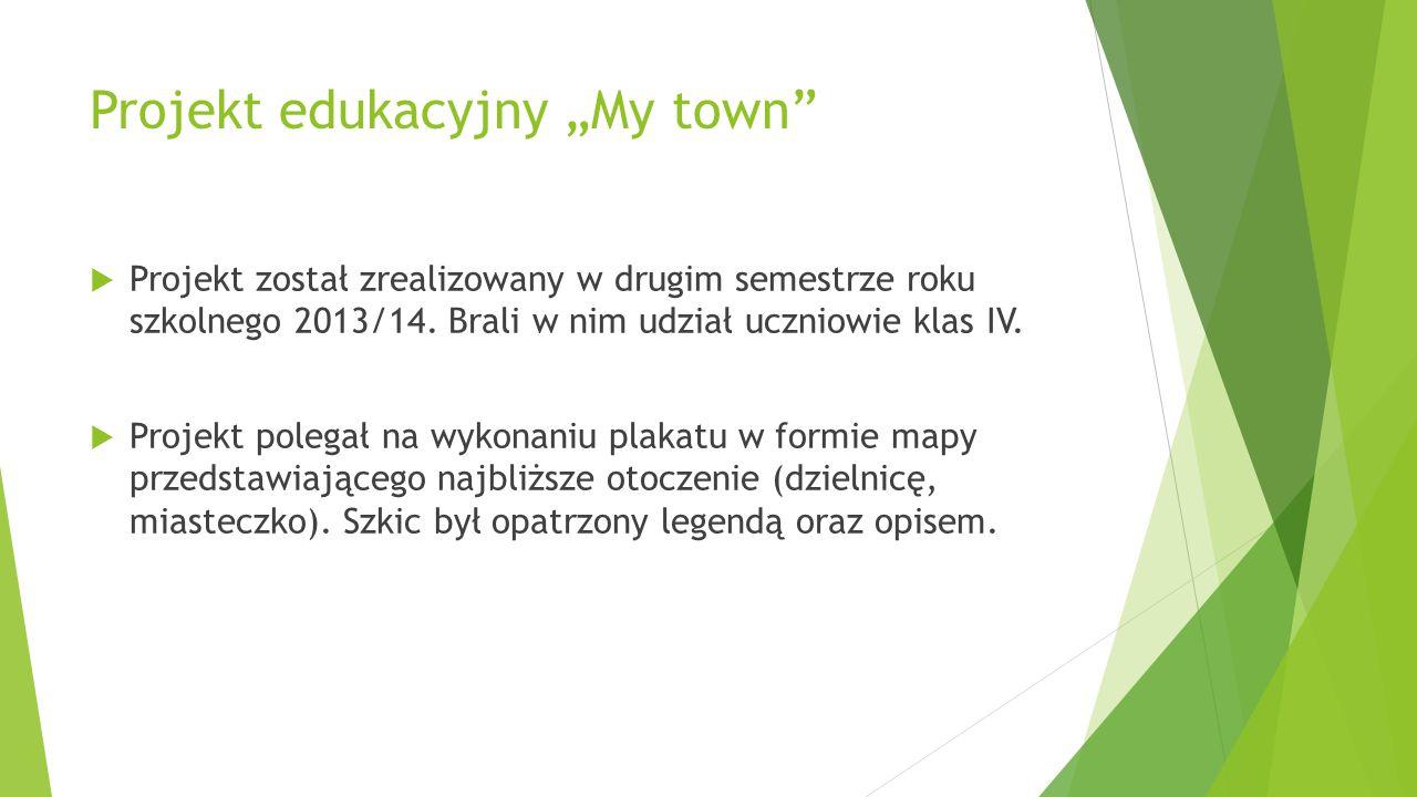 """Projekt edukacyjny """"My town""""  Projekt został zrealizowany w drugim semestrze roku szkolnego 2013/14. Brali w nim udział uczniowie klas IV.  Projekt"""