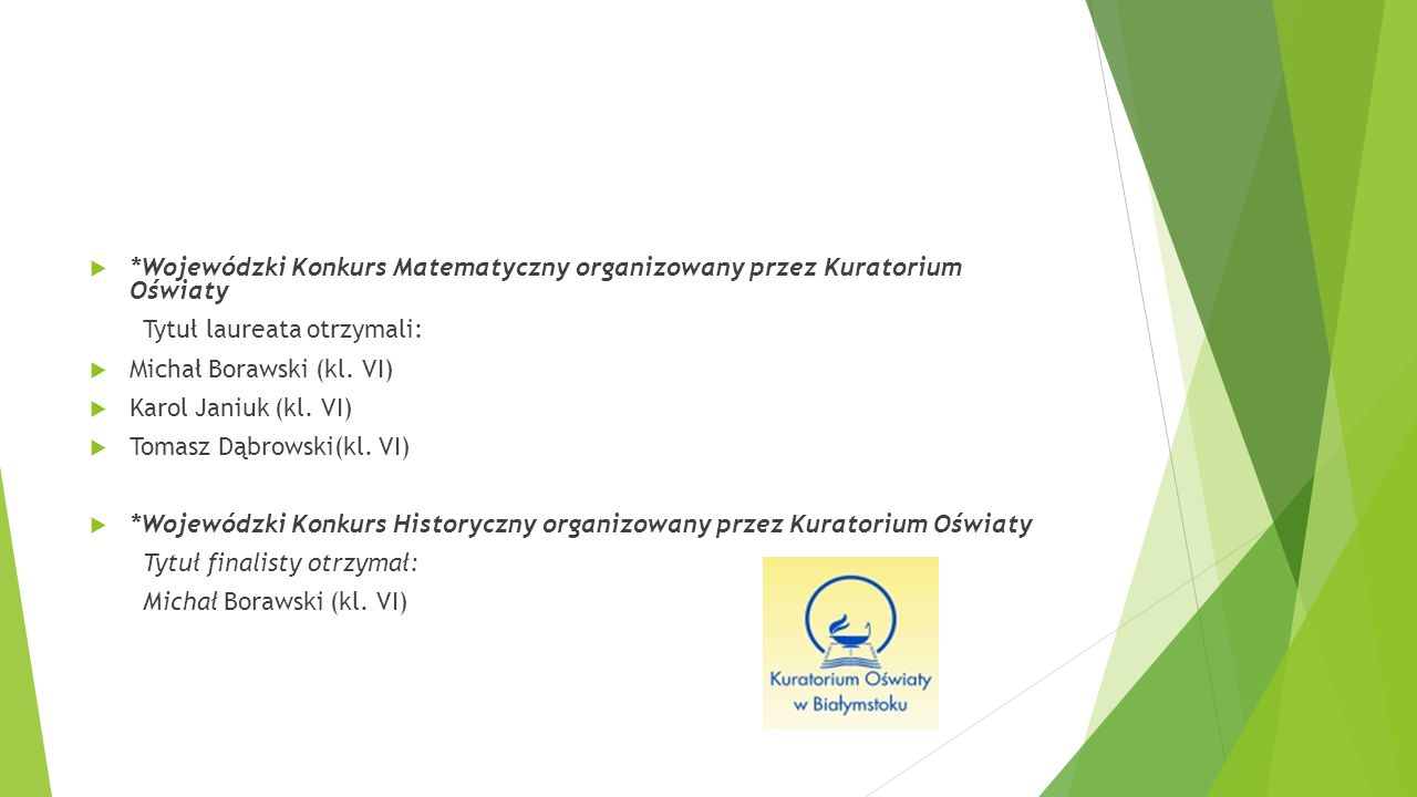  *Wojewódzki Konkurs Matematyczny organizowany przez Kuratorium Oświaty Tytuł laureata otrzymali:  Michał Borawski (kl. VI)  Karol Janiuk (kl. VI)