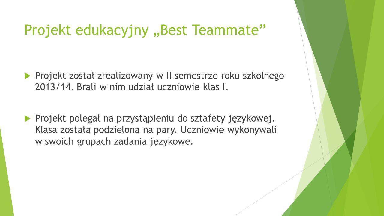 """Projekt edukacyjny """"Best Teammate""""  Projekt został zrealizowany w II semestrze roku szkolnego 2013/14. Brali w nim udział uczniowie klas I.  Projekt"""