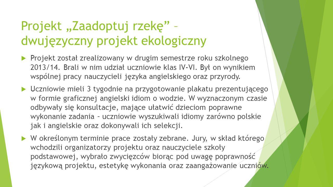 """Projekt """"Zaadoptuj rzekę"""" – dwujęzyczny projekt ekologiczny  Projekt został zrealizowany w drugim semestrze roku szkolnego 2013/14. Brali w nim udzia"""
