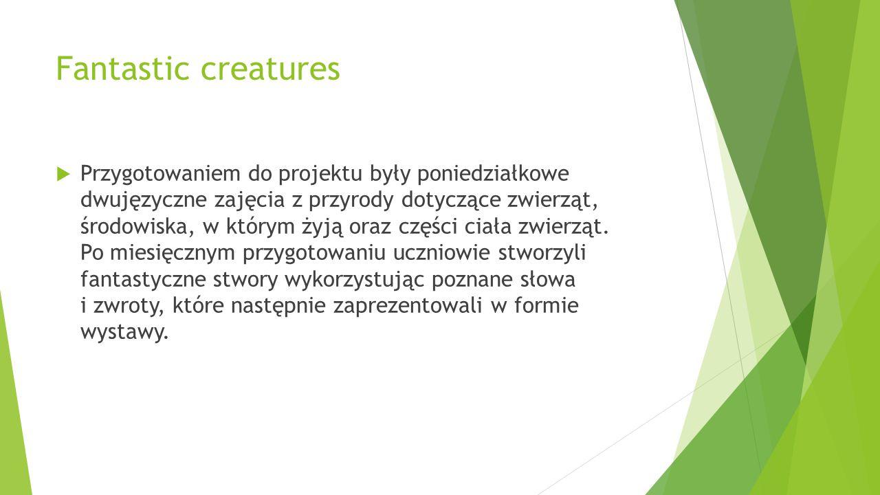 Fantastic creatures  Przygotowaniem do projektu były poniedziałkowe dwujęzyczne zajęcia z przyrody dotyczące zwierząt, środowiska, w którym żyją oraz