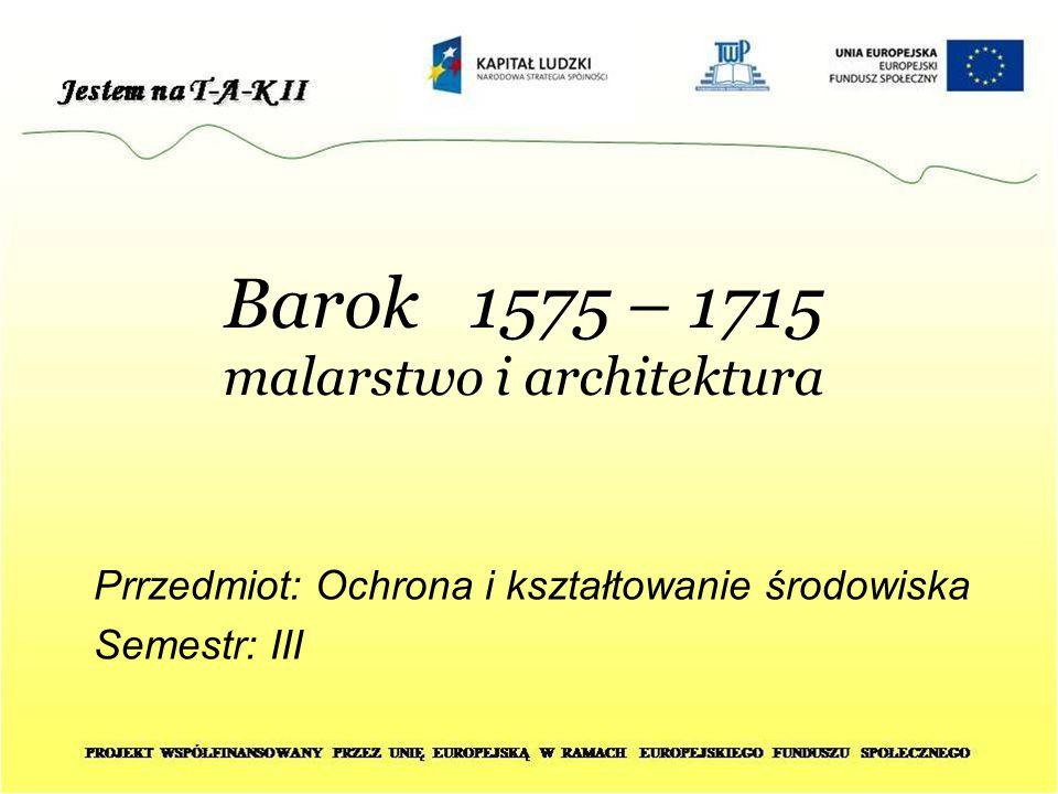 Barok 1575 – 1715 malarstwo i architektura Prrzedmiot: Ochrona i kształtowanie środowiska Semestr: III