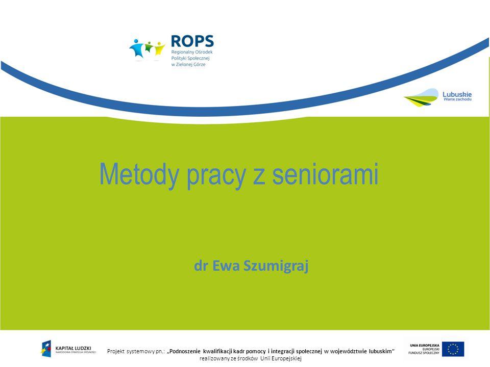 """dr Ewa Szumigraj Projekt systemowy pn.: """"Podnoszenie kwalifikacji kadr pomocy i integracji społecznej w województwie lubuskim"""" realizowany ze środków"""