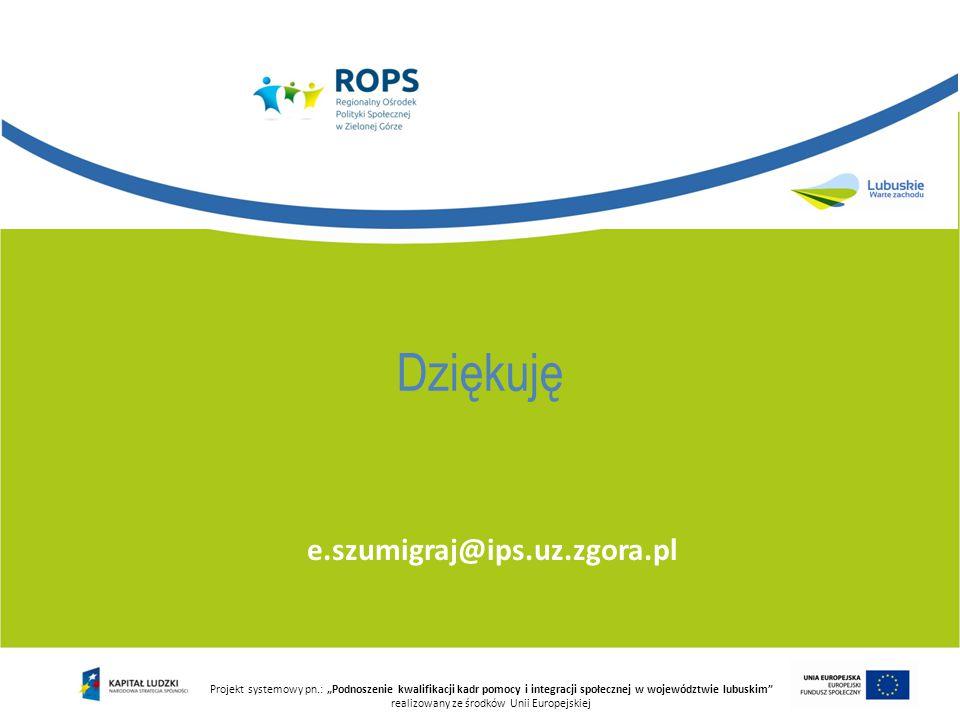 """e.szumigraj@ips.uz.zgora.pl Projekt systemowy pn.: """"Podnoszenie kwalifikacji kadr pomocy i integracji społecznej w województwie lubuskim"""" realizowany"""