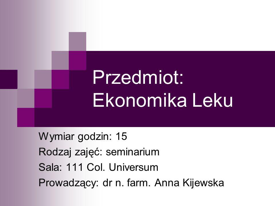 Przedmiot: Ekonomika Leku Wymiar godzin: 15 Rodzaj zajęć: seminarium Sala: 111 Col. Universum Prowadzący: dr n. farm. Anna Kijewska