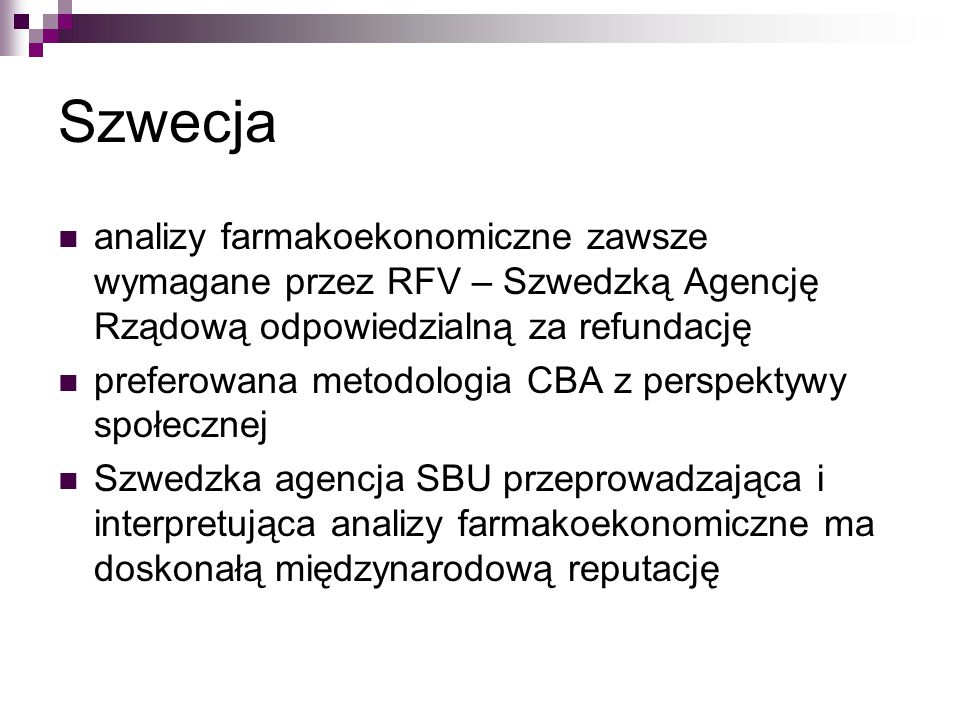 Szwecja analizy farmakoekonomiczne zawsze wymagane przez RFV – Szwedzką Agencję Rządową odpowiedzialną za refundację preferowana metodologia CBA z perspektywy społecznej Szwedzka agencja SBU przeprowadzająca i interpretująca analizy farmakoekonomiczne ma doskonałą międzynarodową reputację