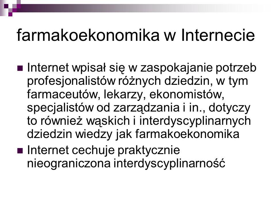 farmakoekonomika w Internecie Internet wpisał się w zaspokajanie potrzeb profesjonalistów różnych dziedzin, w tym farmaceutów, lekarzy, ekonomistów, specjalistów od zarządzania i in., dotyczy to również wąskich i interdyscyplinarnych dziedzin wiedzy jak farmakoekonomika Internet cechuje praktycznie nieograniczona interdyscyplinarność