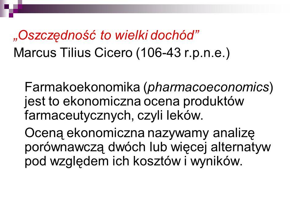 """""""Oszczędność to wielki dochód Marcus Tilius Cicero (106-43 r.p.n.e.) Farmakoekonomika (pharmacoeconomics) jest to ekonomiczna ocena produktów farmaceutycznych, czyli leków."""