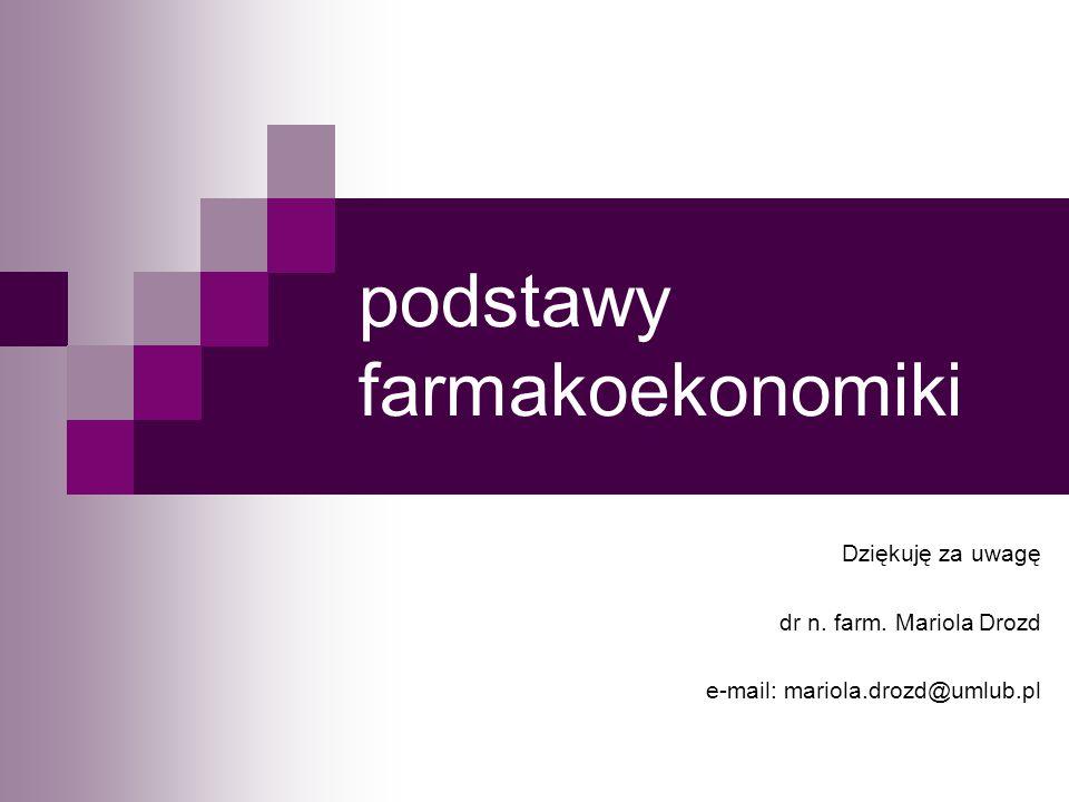 podstawy farmakoekonomiki Dziękuję za uwagę dr n. farm. Mariola Drozd e-mail: mariola.drozd@umlub.pl