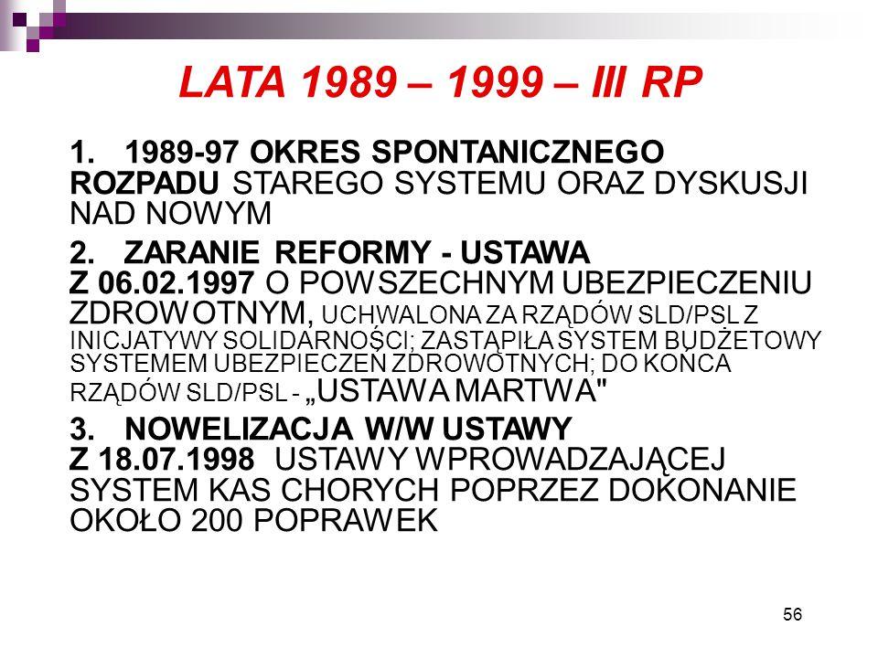 """56 LATA 1989 – 1999 – III RP 1.1989-97 OKRES SPONTANICZNEGO ROZPADU STAREGO SYSTEMU ORAZ DYSKUSJI NAD NOWYM 2.ZARANIE REFORMY - USTAWA Z 06.02.1997 O POWSZECHNYM UBEZPIECZENIU ZDROWOTNYM, UCHWALONA ZA RZĄDÓW SLD/PSL Z INICJATYWY SOLIDARNOŚCI; ZASTĄPIŁA SYSTEM BUDŻETOWY SYSTEMEM UBEZPIECZEŃ ZDROWOTNYCH; DO KOŃCA RZĄDÓW SLD/PSL - """"USTAWA MARTWA 3.NOWELIZACJA W/W USTAWY Z 18.07.1998 USTAWY WPROWADZAJĄCEJ SYSTEM KAS CHORYCH POPRZEZ DOKONANIE OKOŁO 200 POPRAWEK"""