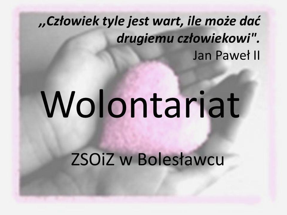 Wolontariat ZSOiZ w Bolesławcu,,Człowiek tyle jest wart, ile może dać drugiemu człowiekowi .