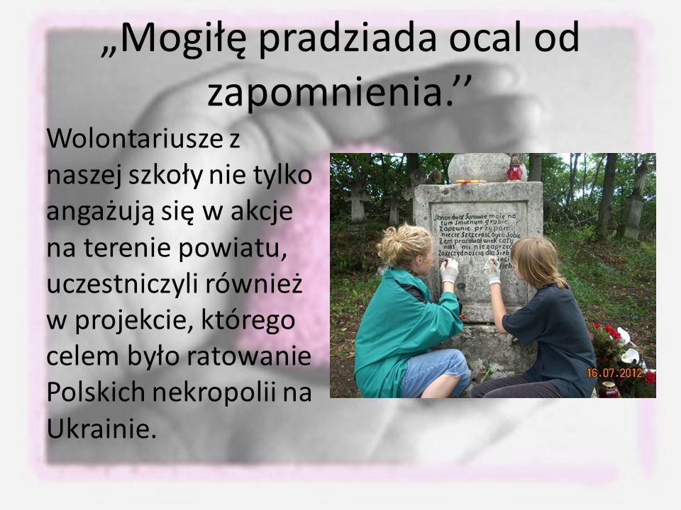 """""""Mogiłę pradziada ocal od zapomnienia.'' Wolontariusze z naszej szkoły nie tylko angażują się w akcje na terenie powiatu, uczestniczyli również w projekcie, którego celem było ratowanie Polskich nekropolii na Ukrainie."""