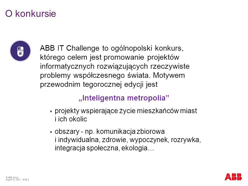 © ABB Group August 21, 2014 | Slide 2 ABB IT Challenge to ogólnopolski konkurs, którego celem jest promowanie projektów informatycznych rozwiązujących rzeczywiste problemy współczesnego świata.