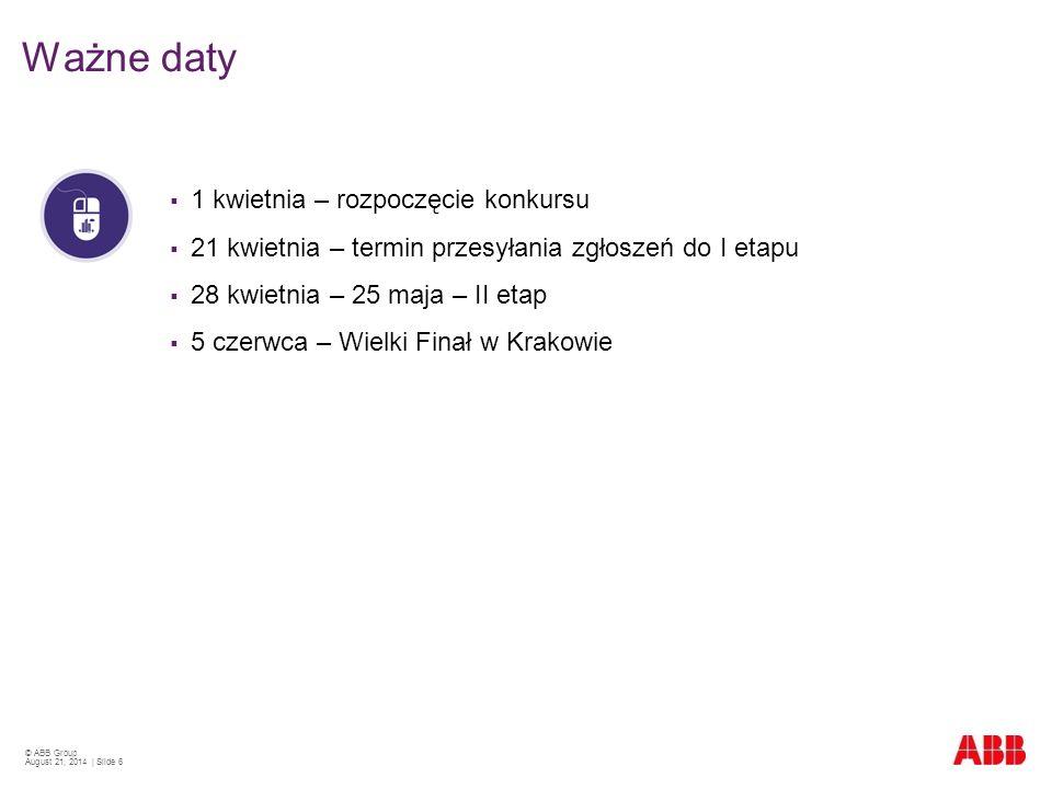 © ABB Group August 21, 2014 | Slide 6  1 kwietnia – rozpoczęcie konkursu  21 kwietnia – termin przesyłania zgłoszeń do I etapu  28 kwietnia – 25 maja – II etap  5 czerwca – Wielki Finał w Krakowie Ważne daty