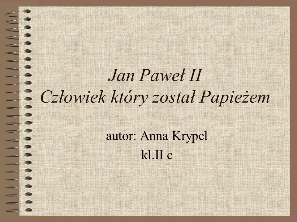 Jan Paweł II Człowiek który został Papieżem autor: Anna Krypel kl.II c