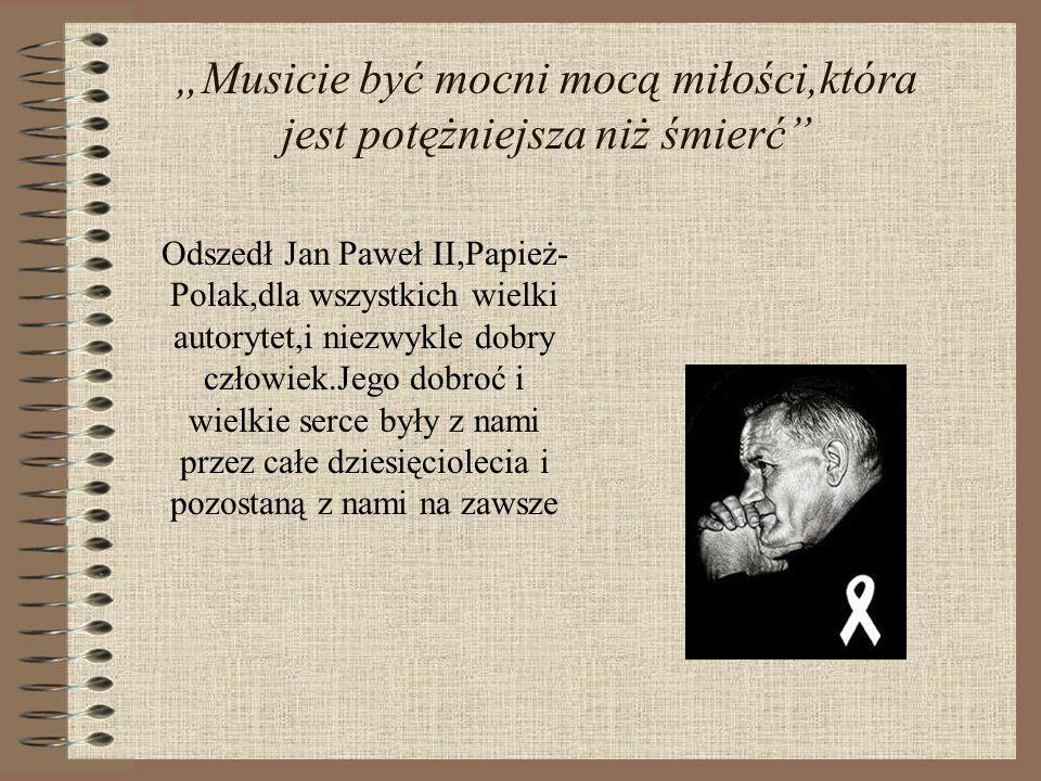 """""""Musicie być mocni mocą miłości,która jest potężniejsza niż śmierć"""" Odszedł Jan Paweł II,Papież- Polak,dla wszystkich wielki autorytet,i niezwykle dob"""