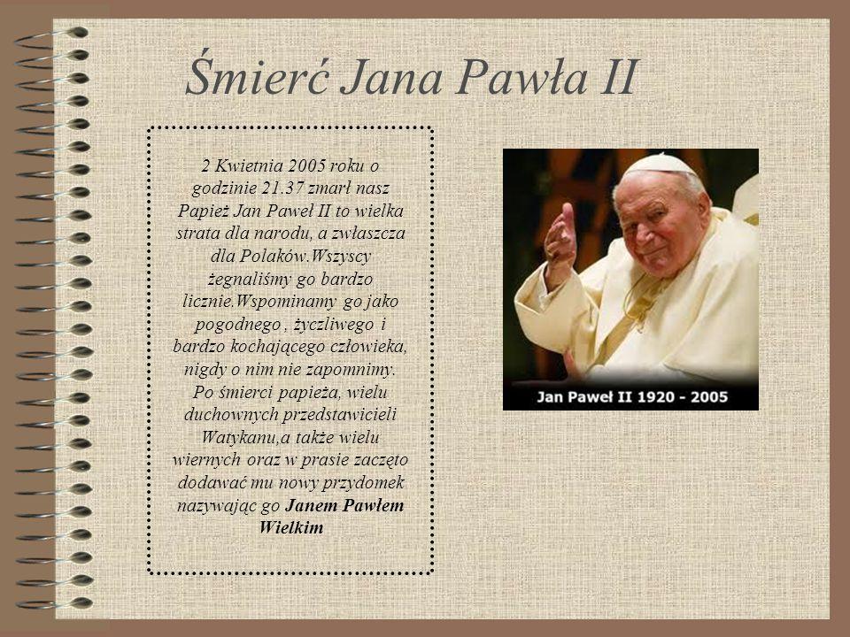 Śmierć Jana Pawła II 2 Kwietnia 2005 roku o godzinie 21.37 zmarł nasz Papież Jan Paweł II to wielka strata dla narodu, a zwłaszcza dla Polaków.Wszyscy