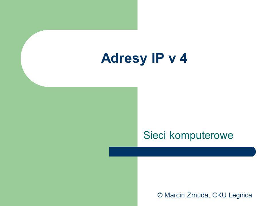 Adresy IP v 4 Sieci komputerowe © Marcin Żmuda, CKU Legnica