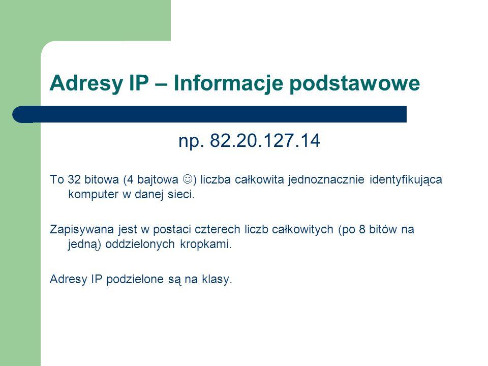 Adresy IP – Informacje podstawowe np. 82.20.127.14 To 32 bitowa (4 bajtowa ) liczba całkowita jednoznacznie identyfikująca komputer w danej sieci. Zap