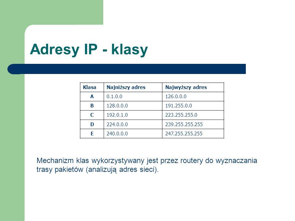 Adresy IP - klasy KlasaNajniższy adresNajwyższy adres A0.1.0.0126.0.0.0 B128.0.0.0191.255.0.0 C192.0.1.0223.255.255.0 D224.0.0.0239.255.255.255 E240.0