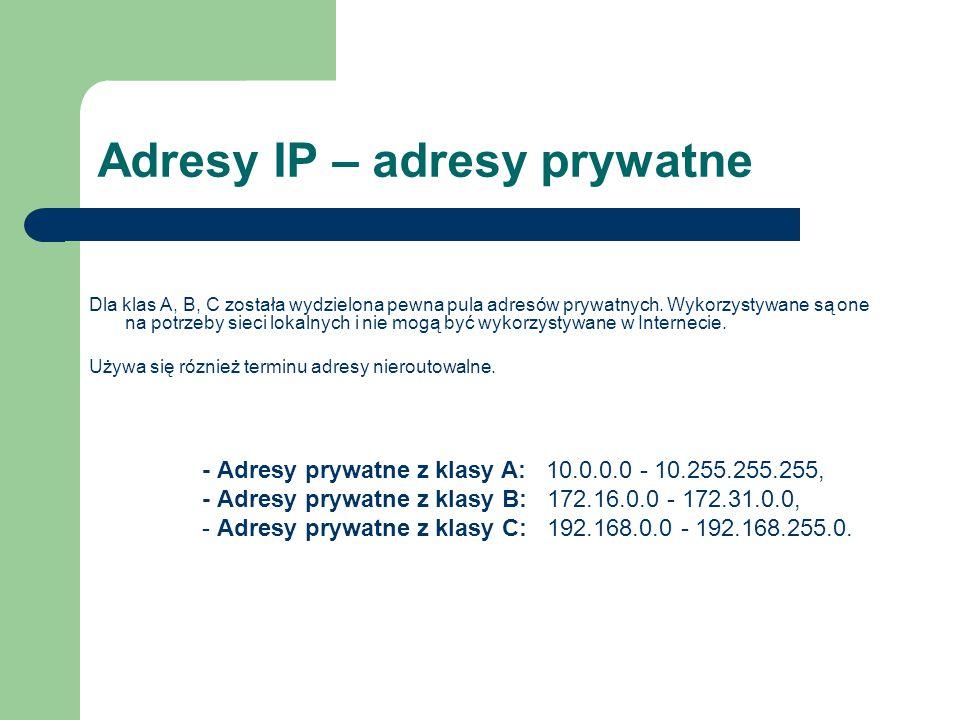 Adresy IP – adresy prywatne Dla klas A, B, C została wydzielona pewna pula adresów prywatnych. Wykorzystywane są one na potrzeby sieci lokalnych i nie