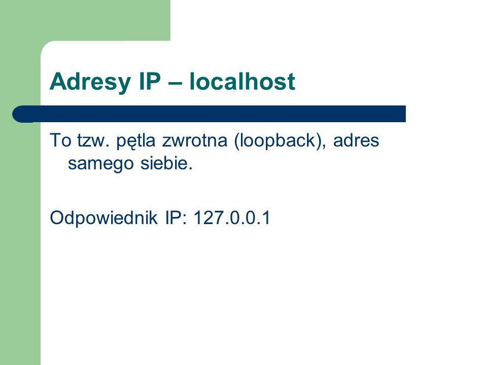 Adresy IP – localhost To tzw. pętla zwrotna (loopback), adres samego siebie. Odpowiednik IP: 127.0.0.1