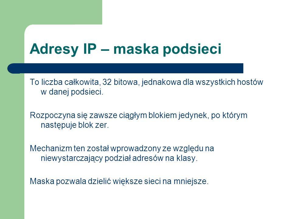 Adresy IP – maska podsieci To liczba całkowita, 32 bitowa, jednakowa dla wszystkich hostów w danej podsieci. Rozpoczyna się zawsze ciągłym blokiem jed