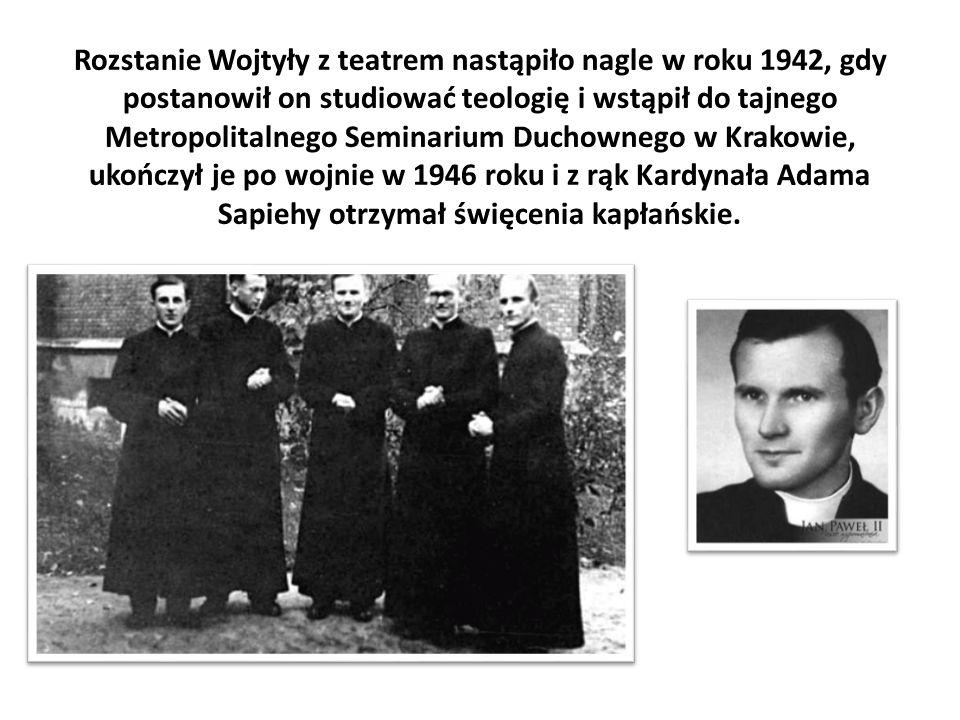 Rozstanie Wojtyły z teatrem nastąpiło nagle w roku 1942, gdy postanowił on studiować teologię i wstąpił do tajnego Metropolitalnego Seminarium Duchownego w Krakowie, ukończył je po wojnie w 1946 roku i z rąk Kardynała Adama Sapiehy otrzymał święcenia kapłańskie.