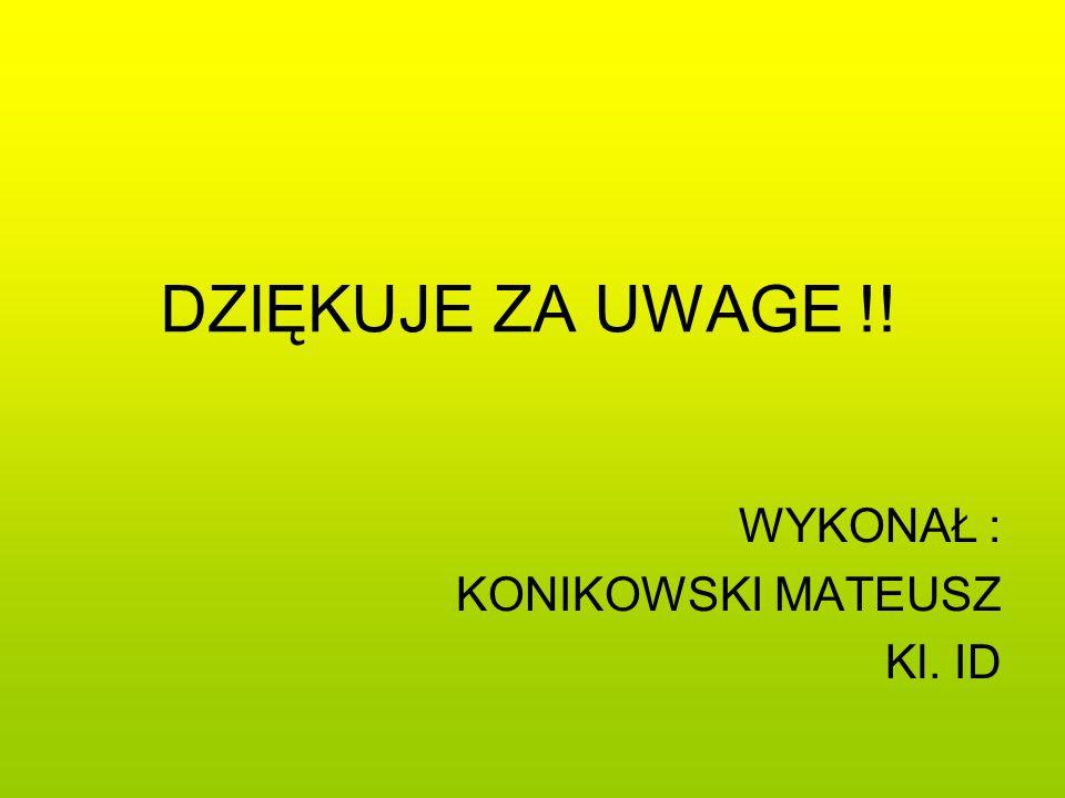 DZIĘKUJE ZA UWAGE !! WYKONAŁ : KONIKOWSKI MATEUSZ Kl. ID