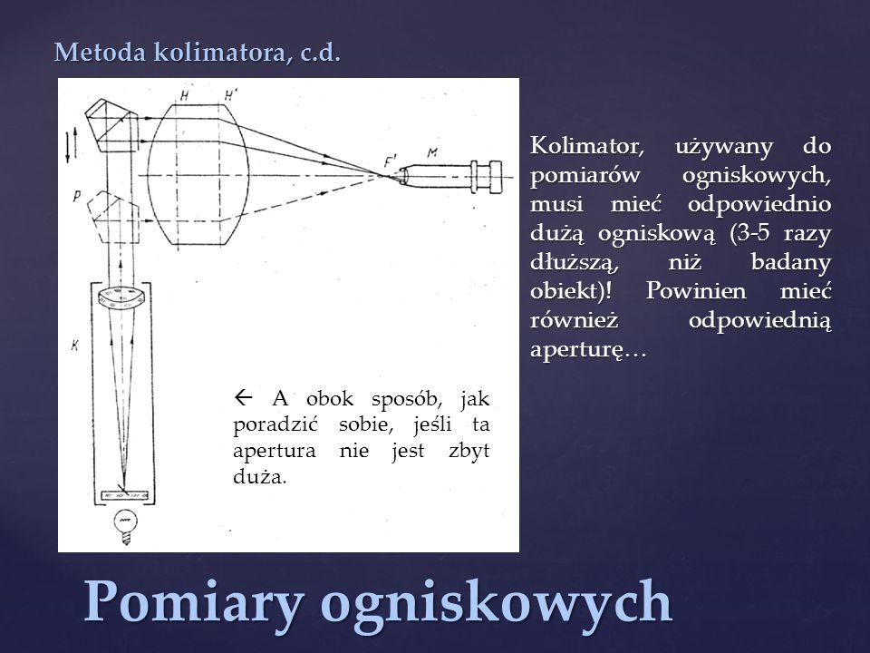 Pomiary ogniskowych Kolimator, używany do pomiarów ogniskowych, musi mieć odpowiednio dużą ogniskową (3-5 razy dłuższą, niż badany obiekt).