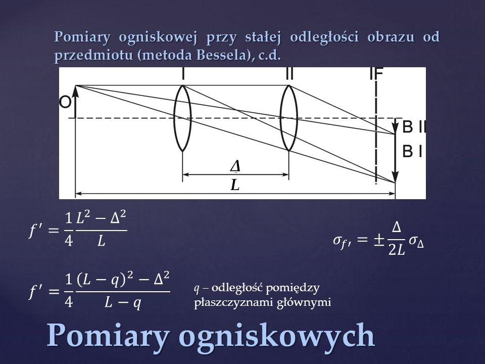 Pomiary ogniskowych Pomiary ogniskowej przy stałej odległości obrazu od przedmiotu (metoda Bessela), c.d.