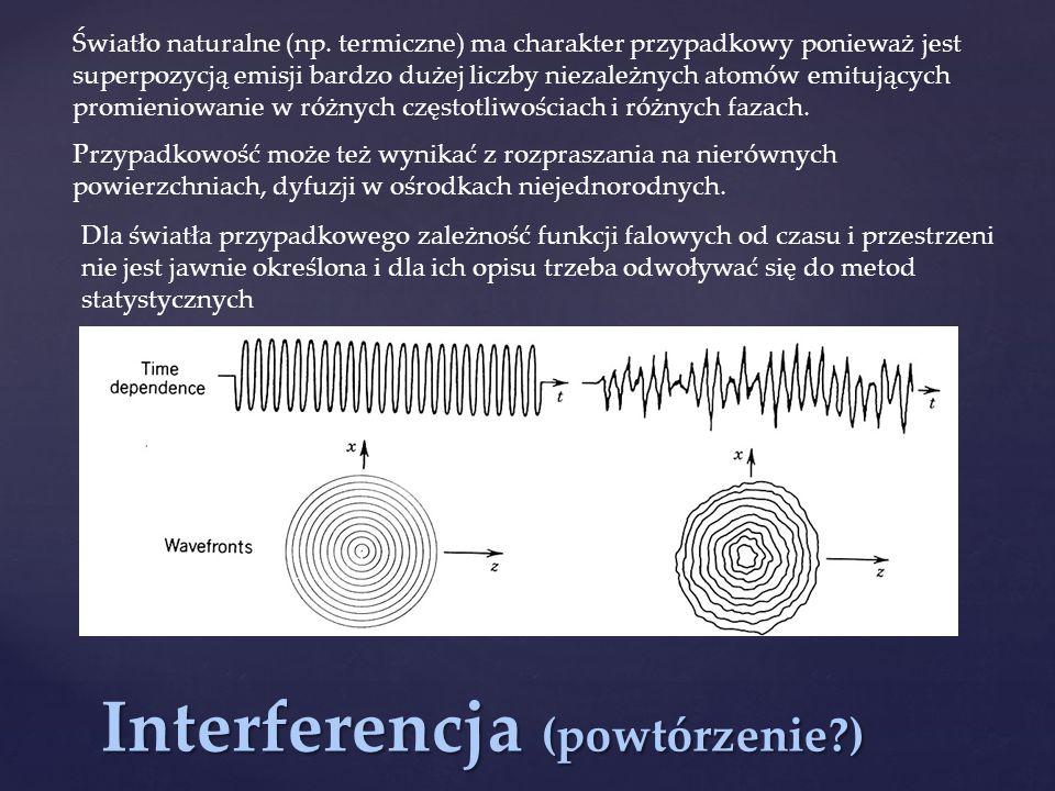 Interferencja (powtórzenie?) Światło naturalne (np. termiczne) ma charakter przypadkowy ponieważ jest superpozycją emisji bardzo dużej liczby niezależ