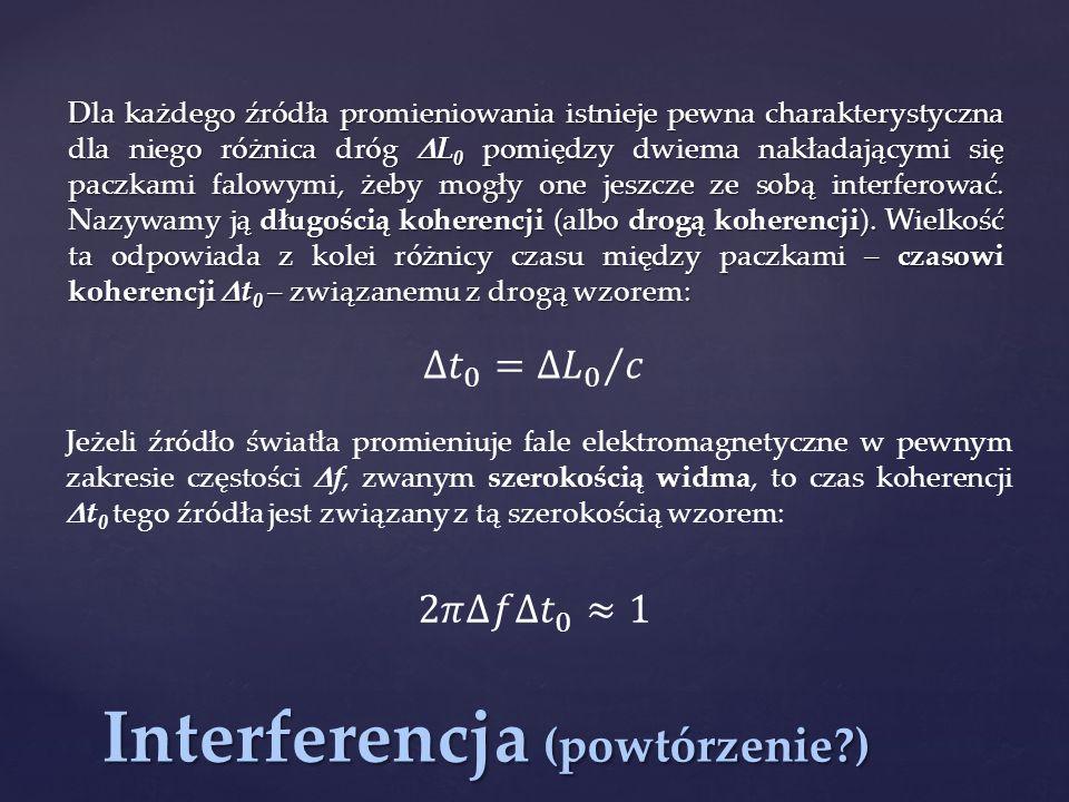 Interferencja (powtórzenie?) Dla każdego źródła promieniowania istnieje pewna charakterystyczna dla niego różnica dróg  L 0 pomiędzy dwiema nakładają